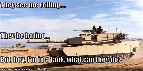 They see me rolling.... They be hating... But, hey, I'm in a tank, what can they do?