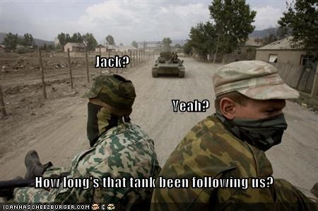 Jack?                          Yeah? How long's that tank been following us?