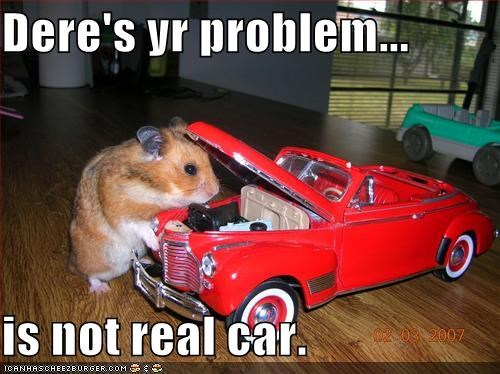 Dere's yr problem...  is not real car.