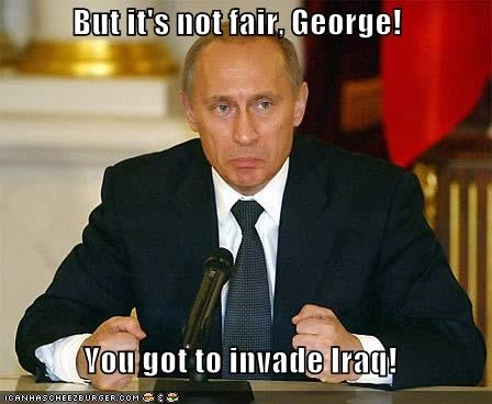 But it's not fair, George!    You got to invade Iraq!
