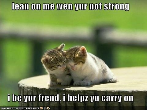 lean on me wen yur not strong  i be yur frend, i helpz yu carry on