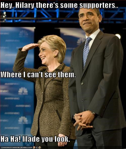 Hey, Hilary there's some supporters.. Where I can't see them. Ha Ha! Made you look.
