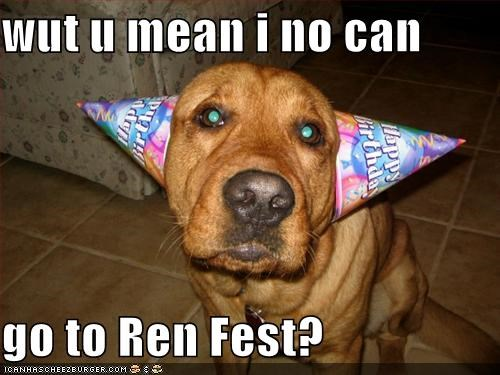 wut u mean i no can  go to Ren Fest?