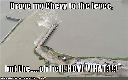 Drove my Chevy to the levee,  but the.....oh hell, NOW WHAT?!?