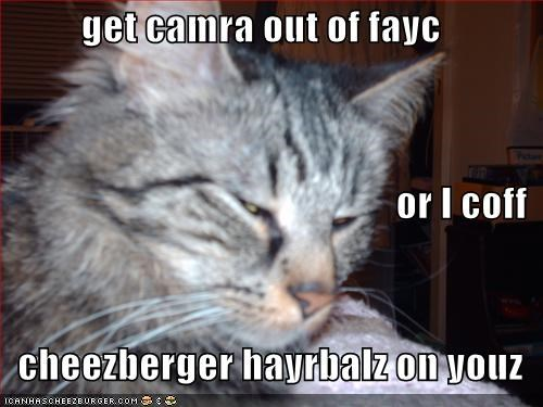 get camra out of fayc or I coff    cheezberger hayrbalz on youz