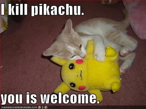 I kill pikachu.  you is welcome.