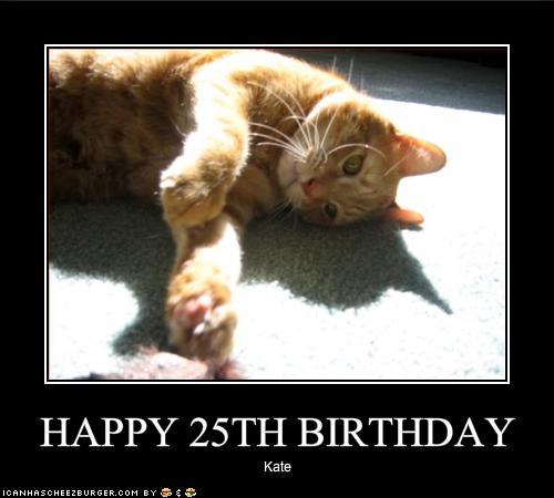 HAPPY 25TH BIRTHDAY - Cheezburger - Funny Memes