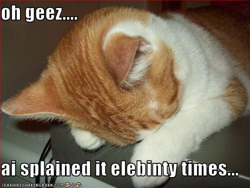 oh geez.... ai splained it elebinty times... - Cheezburger ...