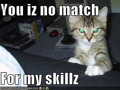You iz no match For my skillz - Cheezburger - Funny Memes
