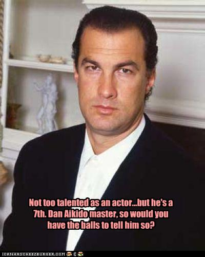 Not Too Talented As An Actor But He S A 7th Dan Aikido Master So Would You Have The Balls To Tell Him So Cheezburger Funny Memes Funny Pictures