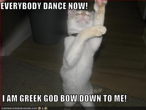 EVERYBODY DANCE NOW! I AM GREEK GOD BOW DOWN TO ME
