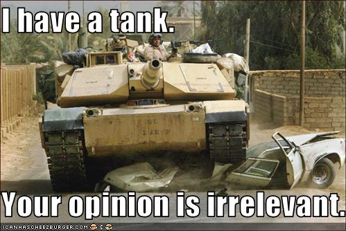 i have a tank your opinion is irrelevant cheezburger