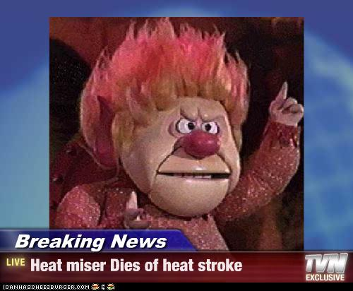 Breaking News Heat Miser Dies Of Heat Stroke Pop
