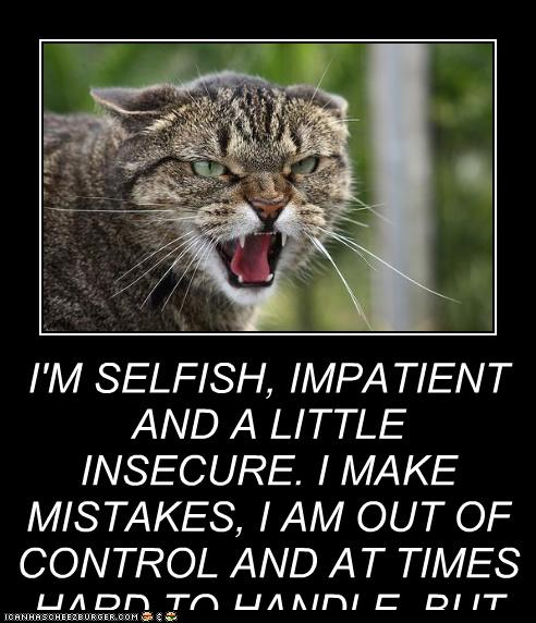 I'M SELFISH, IMPATIENT AND A LITTLE INSECURE. I MAKE ...