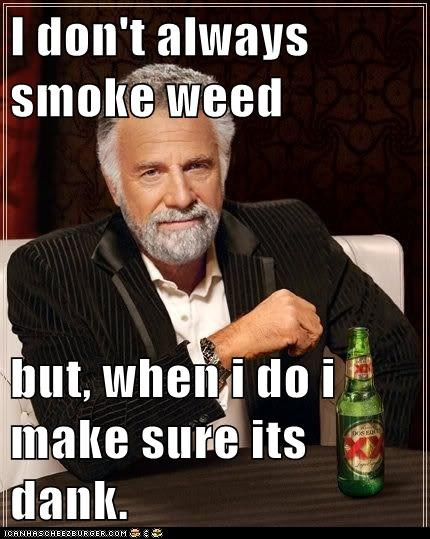 I don't always smoke weed but, when i do i make sure its ...