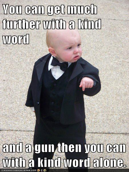 You Can Get Much Further With A Kind Word And Gun Then Alone