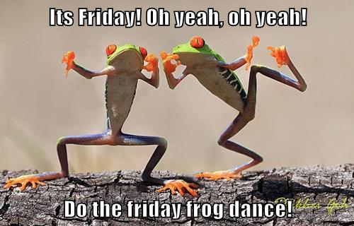 Its Friday Oh yeah oh yeah Do the friday frog dance