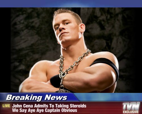Breaking News John Cena Admits To Taking Steroids We Say Aye Aye Captain Obvious Celebs Celebrities Funny Hollywood