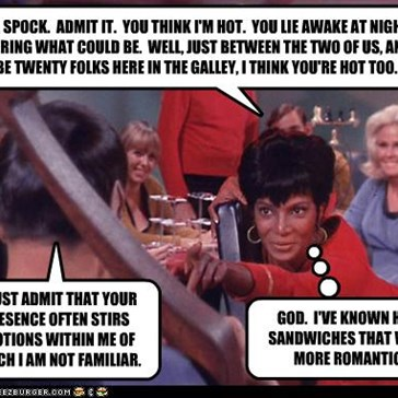 C'MON, SPOCK.  ADMIT IT.  YOU THINK I'M HOT.  YOU LIE AWAKE AT NIGHT WONDERING WHAT COULD BE.  WELL, JUST BETWEEN THE TWO OF US, AND MAYBE TWENTY FOLKS HERE IN THE GALLEY, I THINK YOU'RE HOT TOO.
