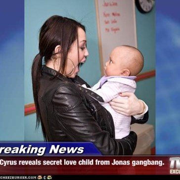 Breaking News - Cyrus reveals secret love child from Jonas gangbang.