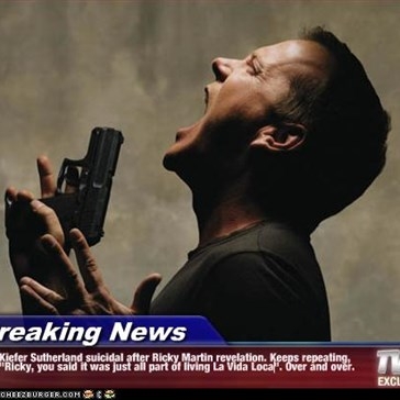 "Breaking News - Kiefer Sutherland suicidal after Ricky Martin revelation. Keeps repeating, ""Ricky, you said it was just all part of living La Vida Loca"". Over and over."