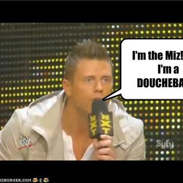 I'm the Miz!  And I'm a DOUCHEBAG!!!