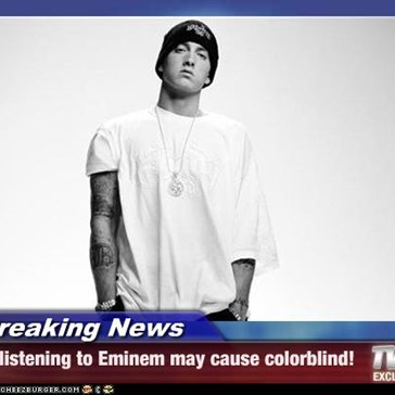 Breaking News - listening to Eminem may cause colorblind!