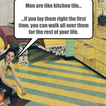Men are like kitchen tile...  ...if you lay them right the first time, you can walk all over them for the rest of your life.