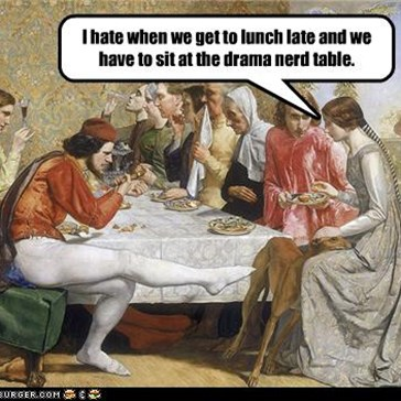 I hate when we get to lunch late and we have to sit at the drama nerd table.