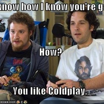 You know how I know you're gay?  How?  You like Coldplay.