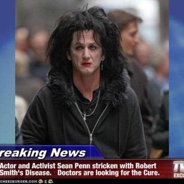 Breaking News - Actor and Activist Sean Penn stricken with Robert Smith's Disease.   Doctors are looking for the Cure.
