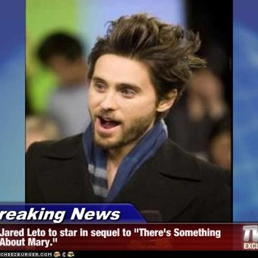 "Breaking News - Jared Leto to star in sequel to ""There's Something About Mary."""