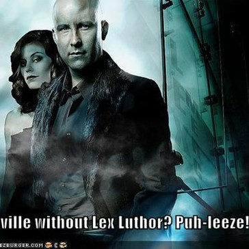 Smallville without Lex Luthor? Puh-leeze!