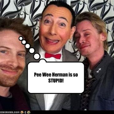 Pee Wee Herman is so STUPID!
