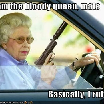 I am the bloody queen, mate  Basically, I rule