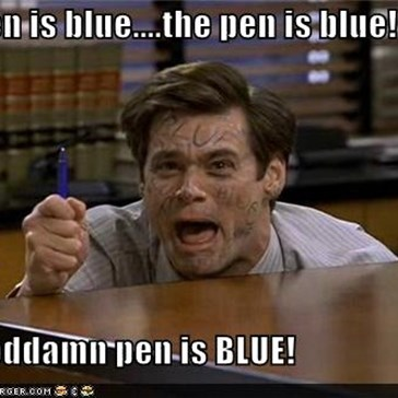 The pen is blue....the pen is blue!  The goddamn pen is BLUE!