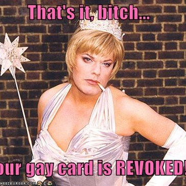That's it, bitch...  your gay card is REVOKED!