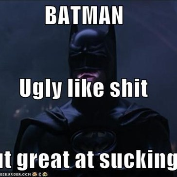 BATMAN Ugly like shit but great at sucking!