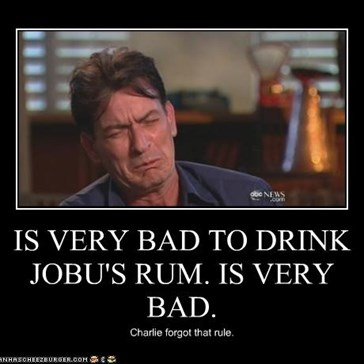 IS VERY BAD TO DRINK JOBU'S RUM. IS VERY BAD.