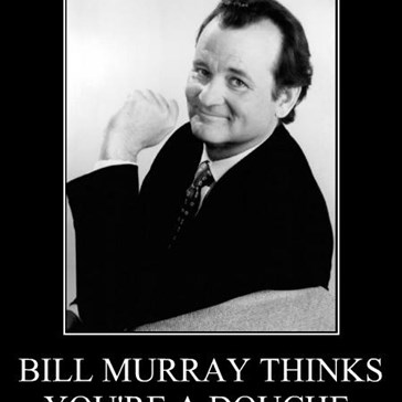 BILL MURRAY THINKS YOU'RE A DOUCHE.