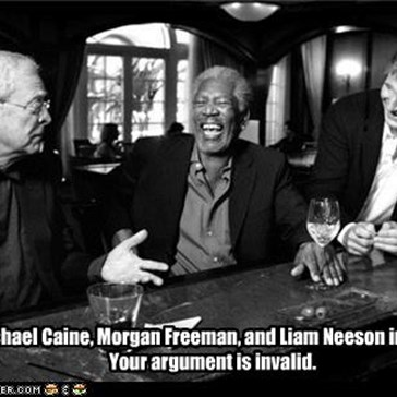Michael Caine, Morgan Freeman, and Liam Neeson in a bar. Your argument is invalid.
