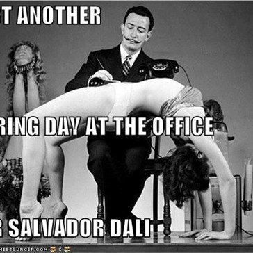 JUST ANOTHER  BORING DAY AT THE OFFICE FOR SALVADOR DALI