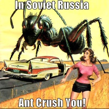 In Soviet Russia  Ant Crush You!