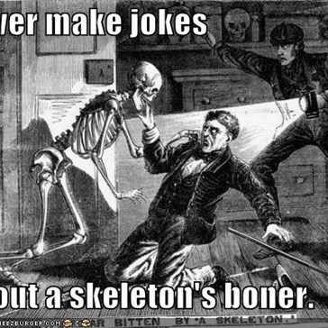 Never make jokes   about a skeleton's boner.