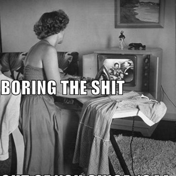 IRONING. BORING THE SHIT OUT OF YOU SINCE 1844.