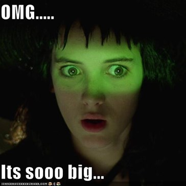 OMG.....  Its sooo big...