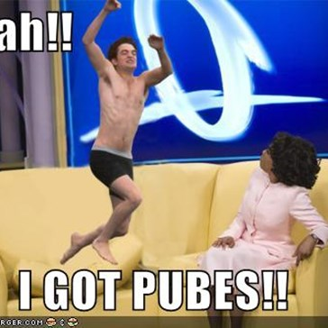 Oprah!!  I GOT PUBES!!
