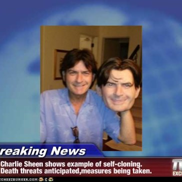 Breaking News - Charlie Sheen shows example of self-cloning. Death threats anticipated,measures being taken.