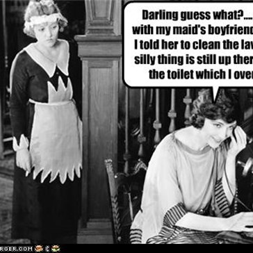 Darling guess what?.... I had sex with my maid's boyfriend right after I told her to clean the lavatory.  The silly thing is still up there cleaning the toilet which I overflowed.