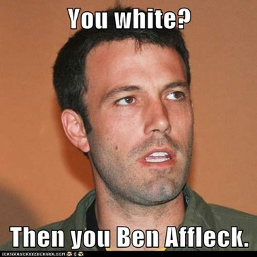 You white?  Then you Ben Affleck.
